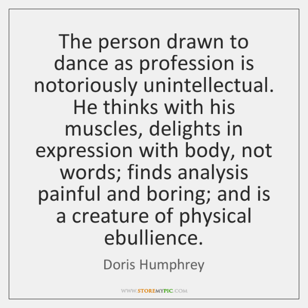 The person drawn to dance as profession is notoriously unintellectual. He thinks ...