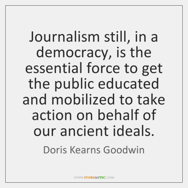 Journalism still, in a democracy, is the essential force to get the ...