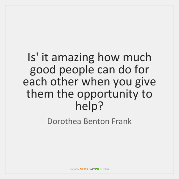 Is' it amazing how much good people can do for each other ...