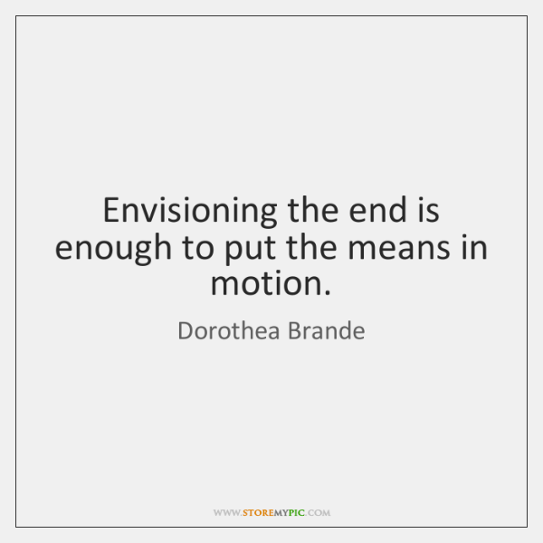 Envisioning the end is enough to put the means in motion.