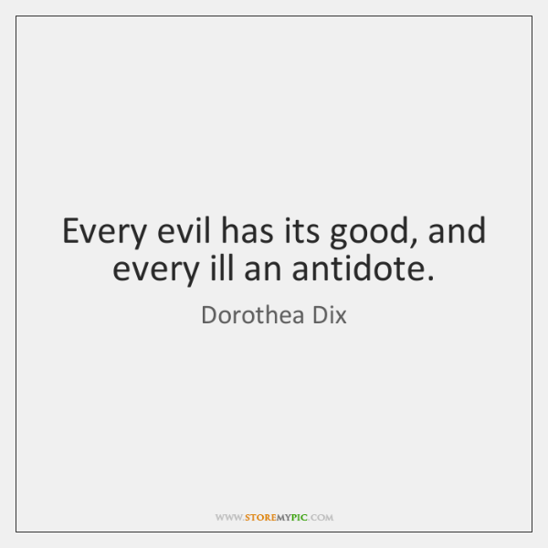 Every evil has its good, and every ill an antidote.