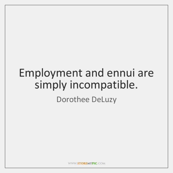 Employment and ennui are simply incompatible.