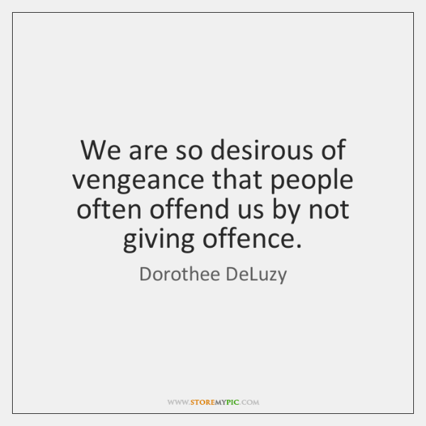 We are so desirous of vengeance that people often offend us by ...