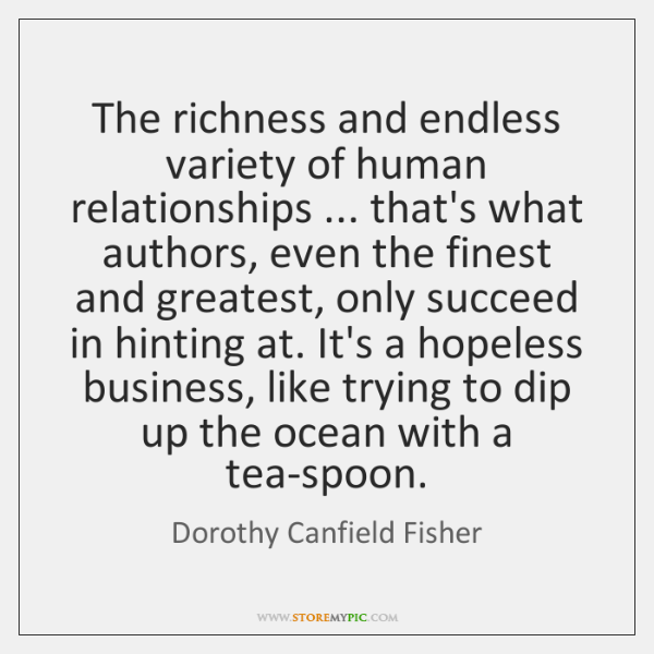 The richness and endless variety of human relationships ... that's what authors, even ...