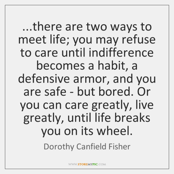 ...there are two ways to meet life; you may refuse to care ...