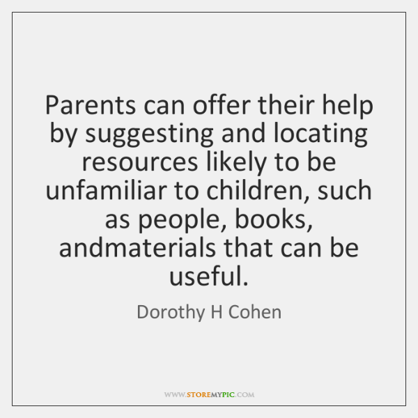 Parents can offer their help by suggesting and locating resources likely to ...
