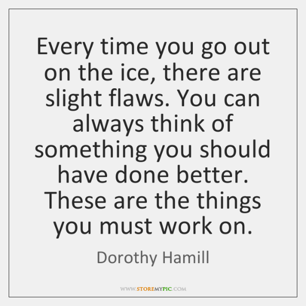 Every time you go out on the ice, there are slight flaws. ...