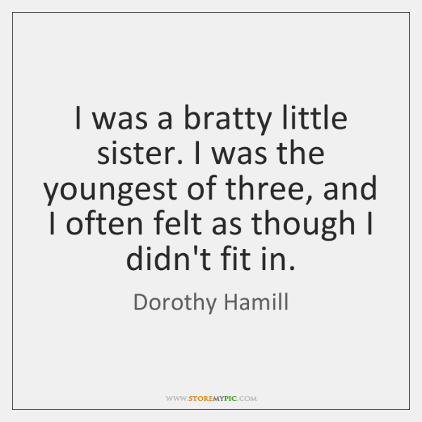I was a bratty little sister. I was the youngest of three, ...