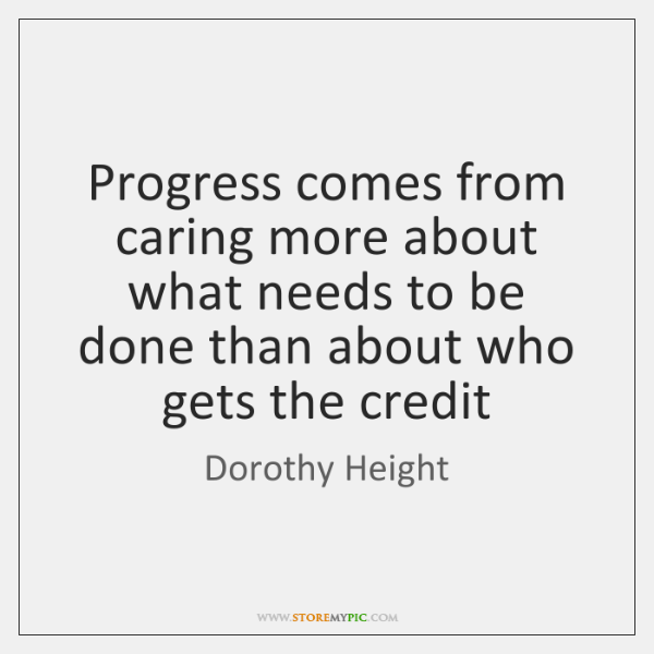 Progress comes from caring more about what needs to be done than ...