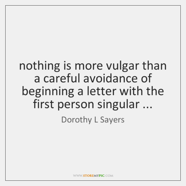nothing is more vulgar than a careful avoidance of beginning a letter ...