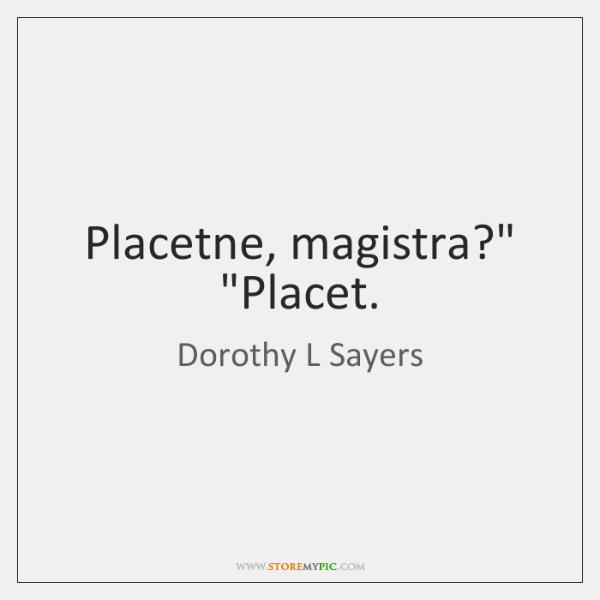 """Placetne, magistra?"""" """"Placet."""