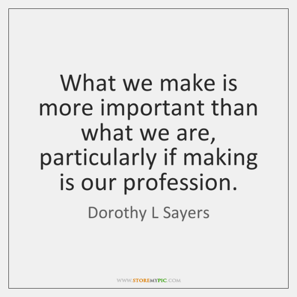 What we make is more important than what we are, particularly if ...