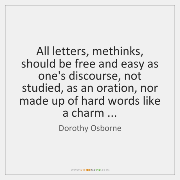All letters, methinks, should be free and easy as one's discourse, not ...