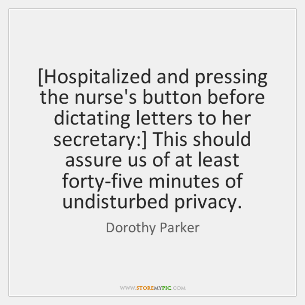 [Hospitalized and pressing the nurse's button before dictating letters to her secretary:] ...