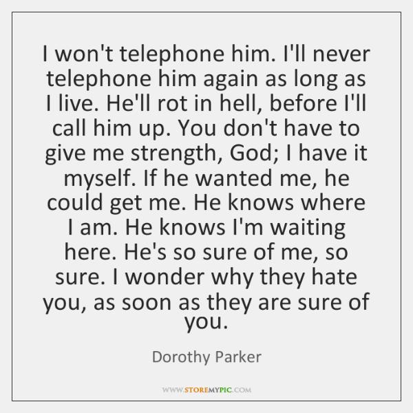 I won't telephone him. I'll never telephone him again as long as ...