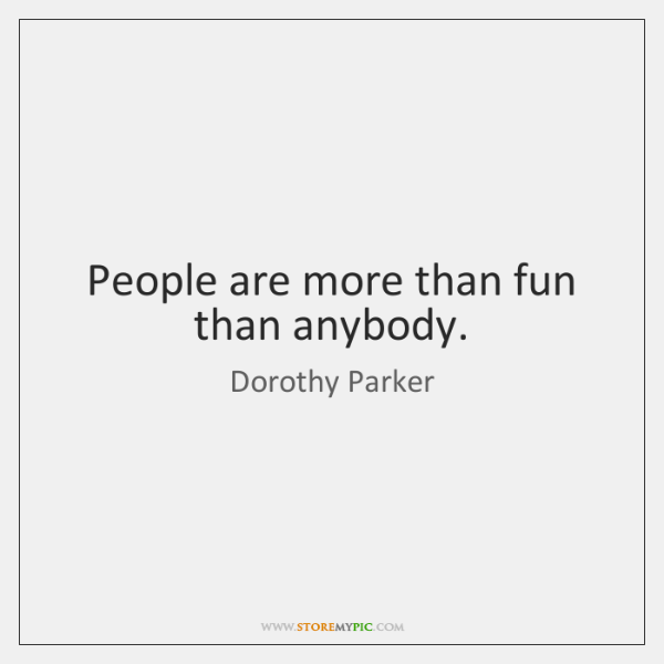 People are more than fun than anybody.