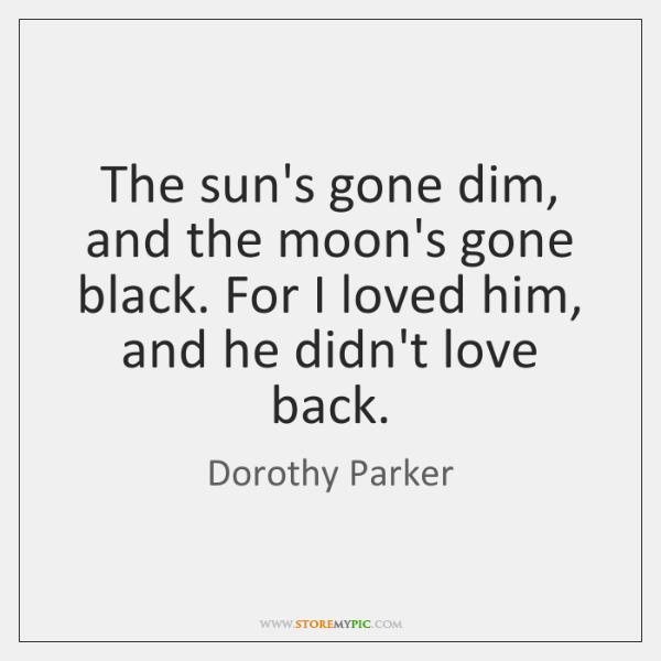 The sun's gone dim, and the moon's gone black. For I loved ...