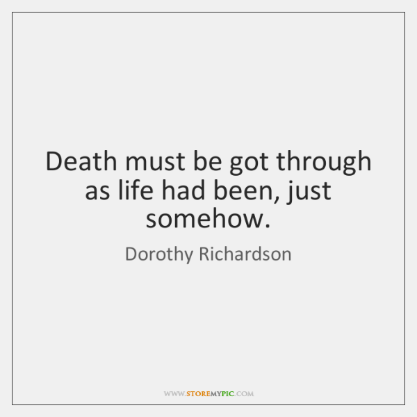 Death must be got through as life had been, just somehow.