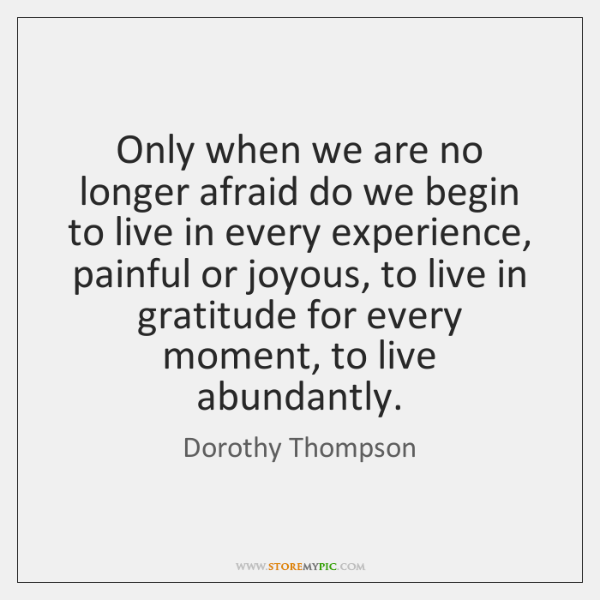 Only when we are no longer afraid do we begin to live ...