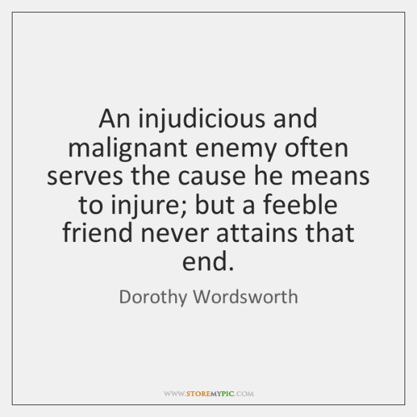 An injudicious and malignant enemy often serves the cause he means to ...