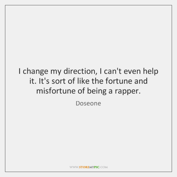 I change my direction, I can't even help it. It's sort of ...