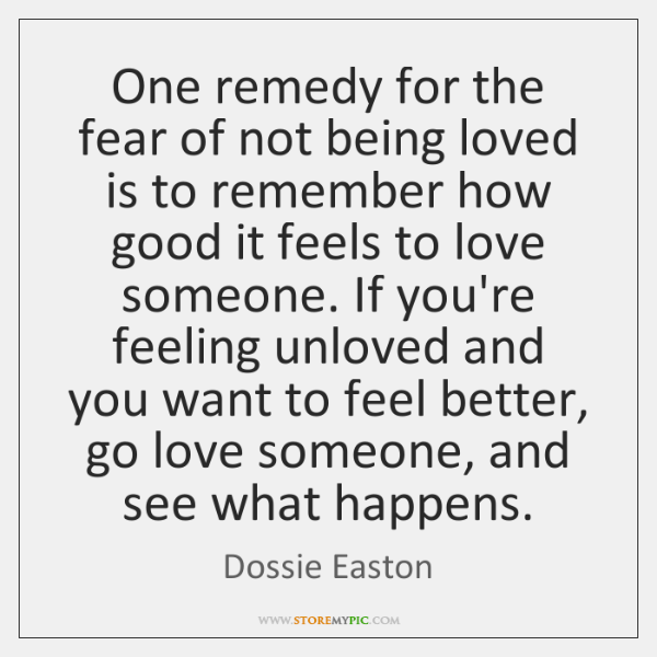 One remedy for the fear of not being loved is to remember ...