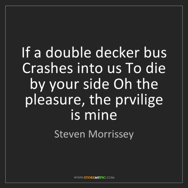 Steven Morrissey: If a double decker bus Crashes into us To die by your...