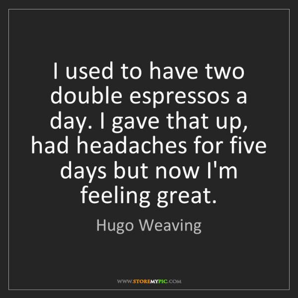 Hugo Weaving: I used to have two double espressos a day. I gave that...