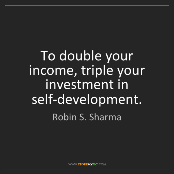 Robin S. Sharma: To double your income, triple your investment in self-development.