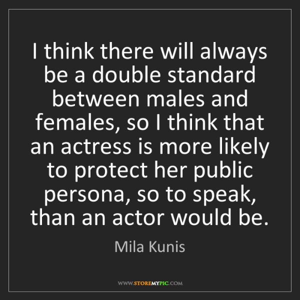 Mila Kunis: I think there will always be a double standard between...