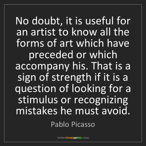 Pablo Picasso: No doubt, it is useful for an artist to know all the...