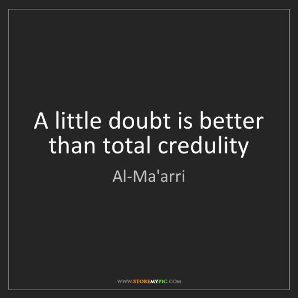 Al-Ma'arri: A little doubt is better than total credulity