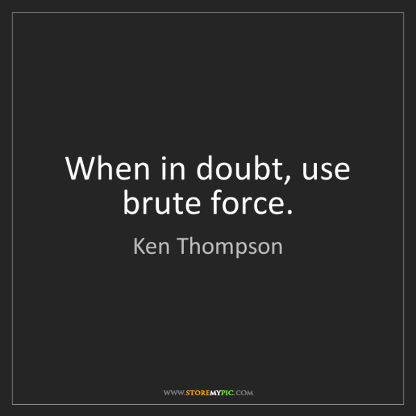 Ken Thompson: When in doubt, use brute force.