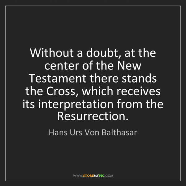 Hans Urs Von Balthasar: Without a doubt, at the center of the New Testament there...