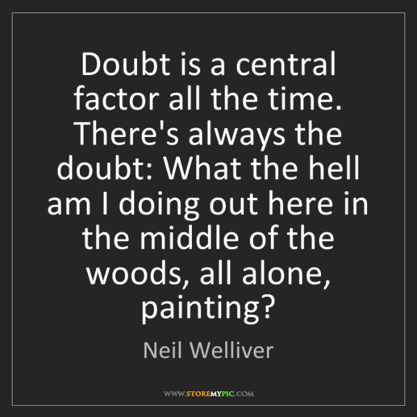 Neil Welliver: Doubt is a central factor all the time. There's always...
