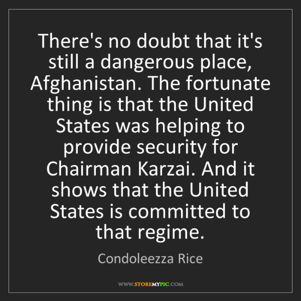 Condoleezza Rice: There's no doubt that it's still a dangerous place, Afghanistan....