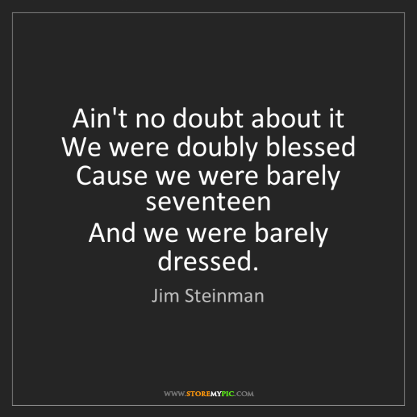 Jim Steinman: Ain't no doubt about it   We were doubly blessed   Cause...