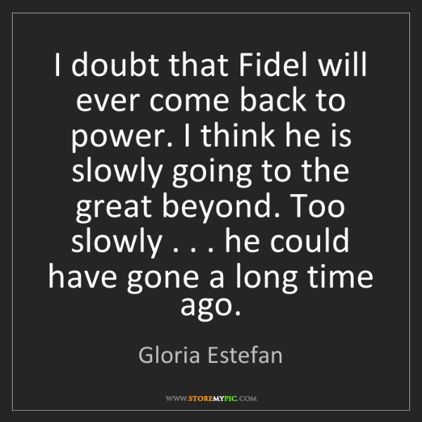 Gloria Estefan: I doubt that Fidel will ever come back to power. I think...