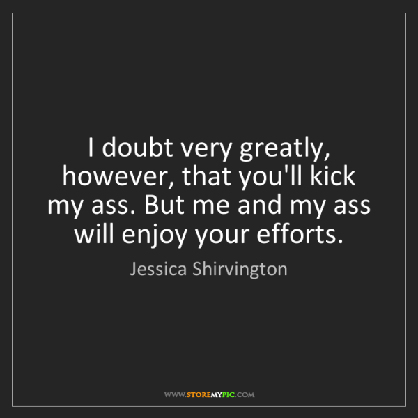 Jessica Shirvington: I doubt very greatly, however, that you'll kick my ass....