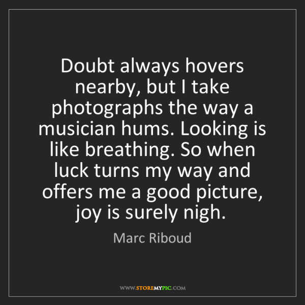 Marc Riboud: Doubt always hovers nearby, but I take photographs the...