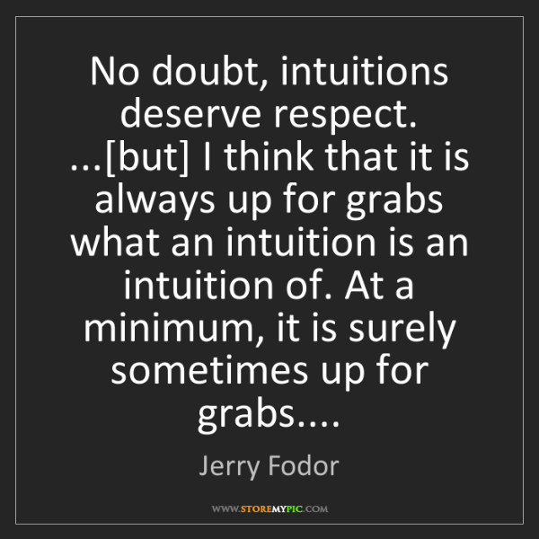 Jerry Fodor: No doubt, intuitions deserve respect. ...[but] I think...