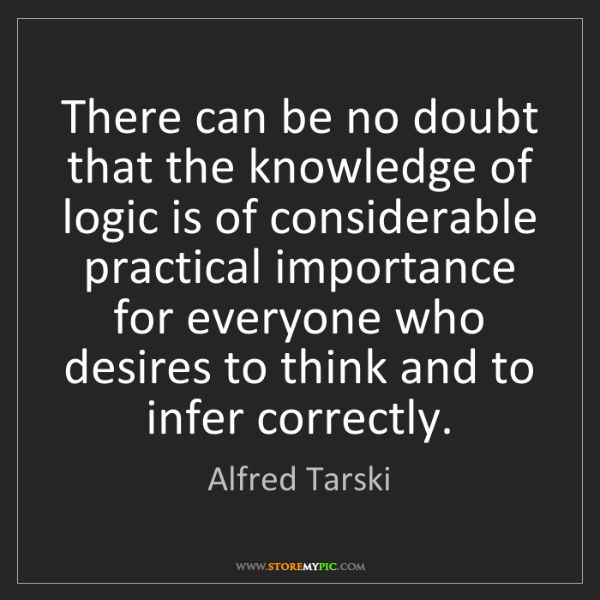 Alfred Tarski: There can be no doubt that the knowledge of logic is...