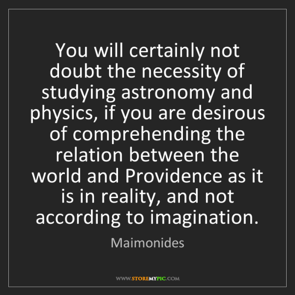 Maimonides: You will certainly not doubt the necessity of studying...