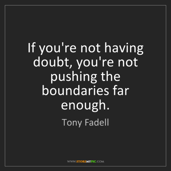 Tony Fadell: If you're not having doubt, you're not pushing the boundaries...