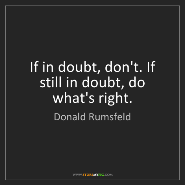 Donald Rumsfeld: If in doubt, don't. If still in doubt, do what's right.