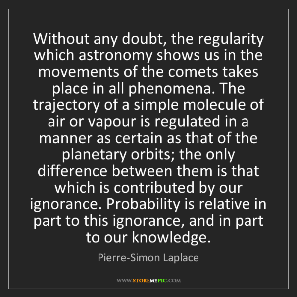 Pierre-Simon Laplace: Without any doubt, the regularity which astronomy shows...