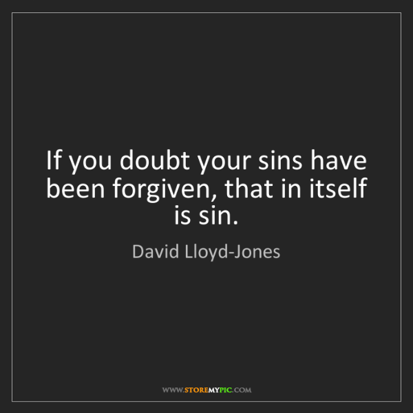David Lloyd-Jones: If you doubt your sins have been forgiven, that in itself...