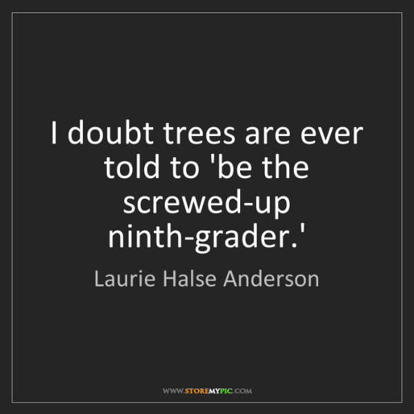 Laurie Halse Anderson: I doubt trees are ever told to 'be the screwed-up ninth-grader.'