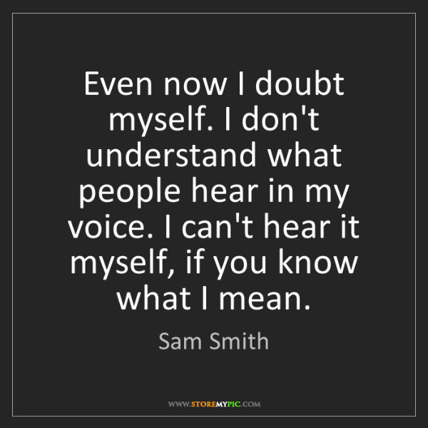 Sam Smith: Even now I doubt myself. I don't understand what people...