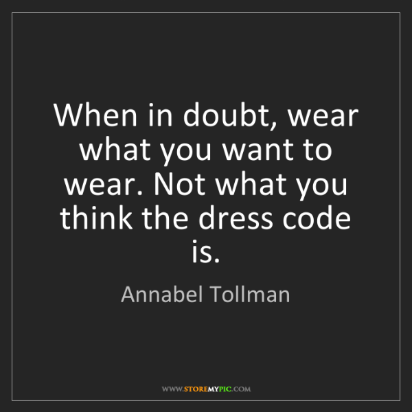 Annabel Tollman: When in doubt, wear what you want to wear. Not what you...